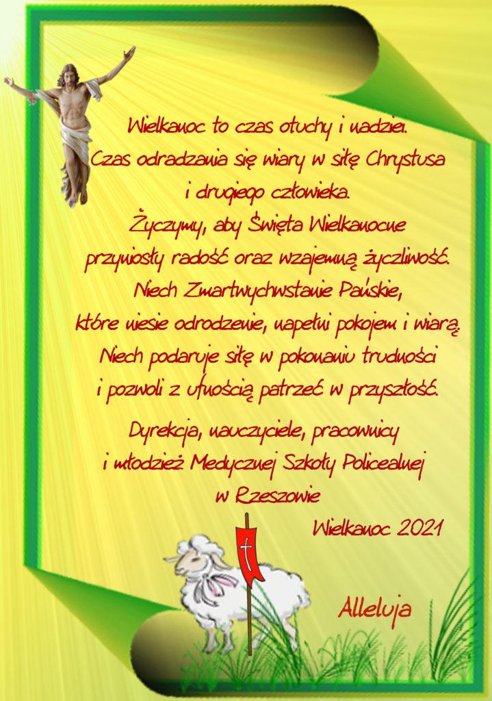 Kartak z życzeniami Świątecznymi o treści: Wielkanoc to czas otuchy i nadziei. Czas odradzania się wiary w siłę Chrystusa i drugiego człowieka. Życzymy, aby Święta Wielkanocne przyniosły radość oraz wzajemną życzliwość. Niech Zmartwychwstanie Pańskie, które niesie odrodzenie, napełni pokojem i wiarą. Niech podaruje siłę w pokonaniu trudności i pozwoli z ufnością patrzeć w przyszłość. Dyrekcja, nauczyciele, pracownicy i młodzież Medycznej Szkoły Policealnej w Rzeszowie. Wielkanoc 2021, dodatkowo na kartce Chrystus zmartwychwstały, baranek i napis Alleluja.